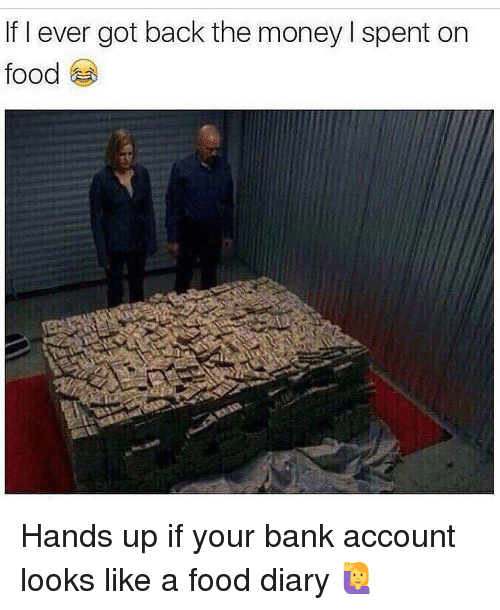 Food, Gym, and Money: If I ever got back the money I spent on  food Hands up if your bank account looks like a food diary 🙋‍♀️