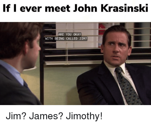 if i ever meet john krasinsk are you okay with being called jim