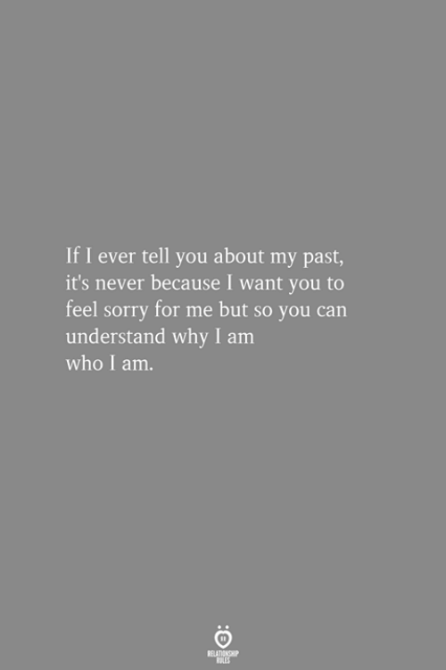 Sorry, Never, and Who: If I ever tell you about my past,  it's never because I want you to  feel sorry for me but so you can  understand why I am  who I am.