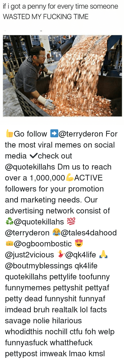 Bruh, Ctfu, and Facts: if i got a penny for every time someone  WASTED MY FUCKING TIME 👍Go follow ➡@terryderon For the most viral memes on social media ✔check out @quotekillahs Dm us to reach over a 1,000,000💪ACTIVE followers for your promotion and marketing needs. Our advertising network consist of ♻@quotekillahs 💯@terryderon 😂@tales4dahood 👑@ogboombostic 😍@just2vicious 💃@qk4life 🙏@boutmyblessings qk4life quotekillahs pettylife toofunny funnymemes pettyshit pettyaf petty dead funnyshit funnyaf imdead bruh realtalk lol facts savage nolie hilarious whodidthis nochill ctfu foh welp funnyasfuck whatthefuck pettypost imweak lmao kmsl