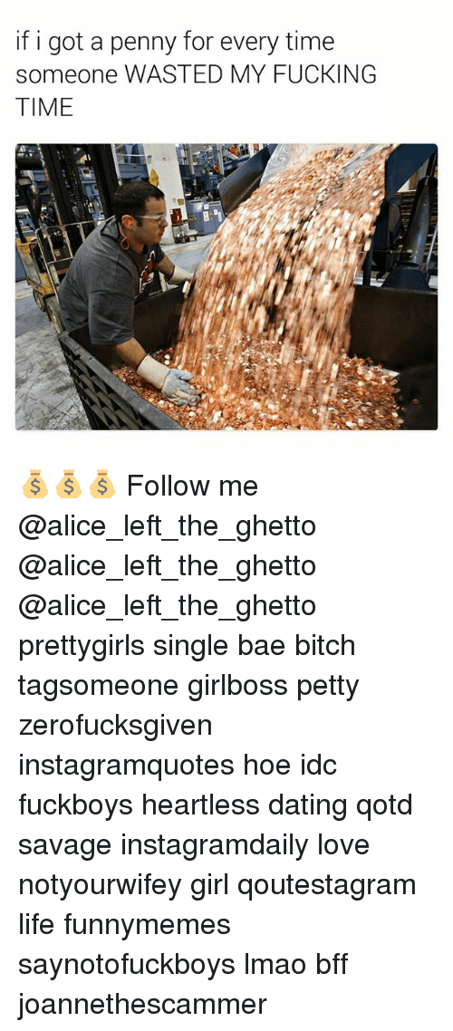 Bae, Bitch, and Dating: if i got a penny for every time  someone WASTED MY FUCKING  TIME 💰💰💰 Follow me @alice_left_the_ghetto @alice_left_the_ghetto @alice_left_the_ghetto prettygirls single bae bitch tagsomeone girlboss petty zerofucksgiven instagramquotes hoe idc fuckboys heartless dating qotd savage instagramdaily love notyourwifey girl qoutestagram life funnymemes saynotofuckboys lmao bff joannethescammer