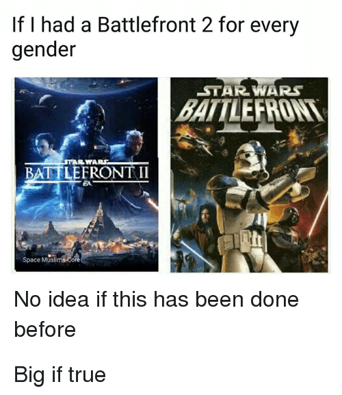 Star Wars, True, and Space: If I had a Battlefront 2 for every  gender  STAR WARS  BAITLEFRON  TAR WAR  BATTLEFRONT II  Space Musi  No idea if this has been done  before