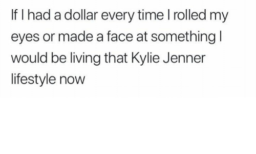 Kylie Jenner, Lifestyle, and Time: If I had a dollar every time l rolled my  eyes or made a face at something l  would be living that Kylie Jenner  lifestyle now