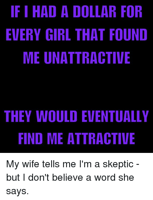 Memes, Skepticism, and 🤖: IF I HAD A DOLLAR FOR  EVERY GIRL THAT FOUND  ME UNATTRACTIVE  THEY WOULD EVENTUALLY  FIND ME ATTRACTIVE  RN  LE  FUE  AV  O I/  RFT  TT  ATC  NC  LI A A  EA  IR  OHR  ET  DTT  ALT  DA  IN  UE  DGU  HYE  ND  IR  EF My wife tells me I'm a skeptic - but I don't believe a word she says.