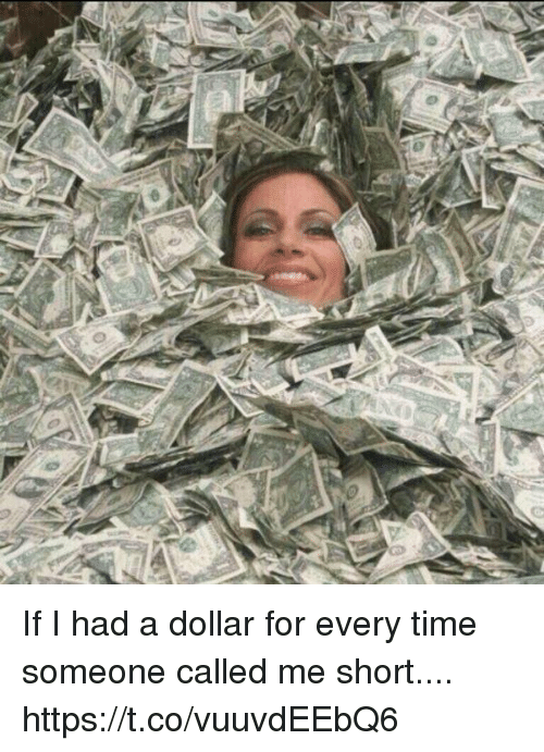 Time, Girl Memes, and For: If I had a dollar for every time someone called me short.... https://t.co/vuuvdEEbQ6