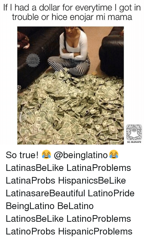 Memes, True, and 🤖: If I had a dollar for everytime l got in  trouble or hice enojar mi mama  SC: BLSNAPZ So true! 😂 @beinglatino😂 LatinasBeLike LatinaProblems LatinaProbs HispanicsBeLike LatinasareBeautiful LatinoPride BeingLatino BeLatino LatinosBeLike LatinoProblems LatinoProbs HispanicProblems