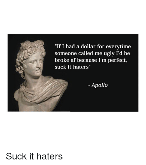 "Af, Ugly, and Apollo: ""If I had a dollar for everytime  someone called me ugly I'd be  broke af because I'm perfect,  suck it haters""  Apollo Suck it haters"