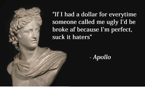 """Af, Being Broke, and Ugly: """"If I had a dollar for everytime  someone called me ugly I'd be  broke af because I'm perfect,  suck it haters""""  Apollo"""
