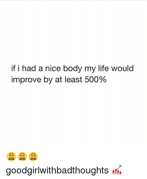 Life, Memes, and Nice: if i had a nice body my life would  improve by at least 500% 😩😩😩 goodgirlwithbadthoughts 💅🏽