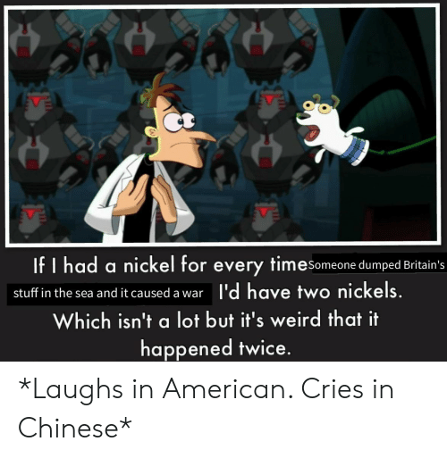 Weird, American, and Chinese: If I had a nickel for every timesomeone dumped Britain's  I'd have two nickels.  stuff in the sea and it caused a war  Which isn't a lot but it's weird that it  happened twice. *Laughs in American. Cries in Chinese*