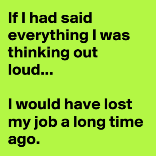 Dank, Lost, and Time: If I had said  everything I was  thinking out  loud...  I would have lost  my job a long time  ago.