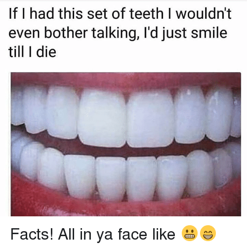 facts smile and hood if i had this set of teeth i wouldn