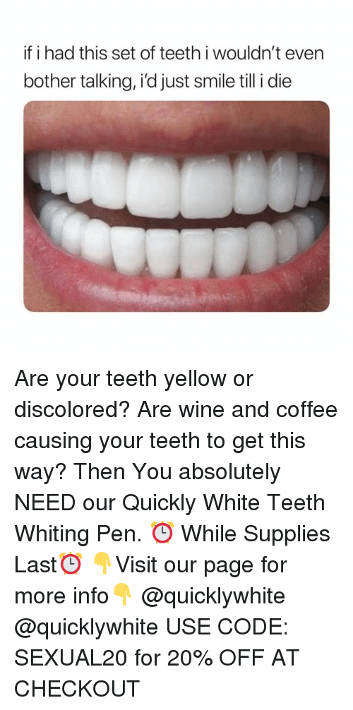 Wine, Coffee, and Smile: if i had this set of teeth i wouldn't even  bother talking, i'd just smile till i die Are your teeth yellow or discolored? Are wine and coffee causing your teeth to get this way? Then You absolutely NEED our Quickly White Teeth Whiting Pen. ⏰ While Supplies Last⏰ 👇Visit our page for more info👇 @quicklywhite @quicklywhite USE CODE: SEXUAL20 for 20% OFF AT CHECKOUT