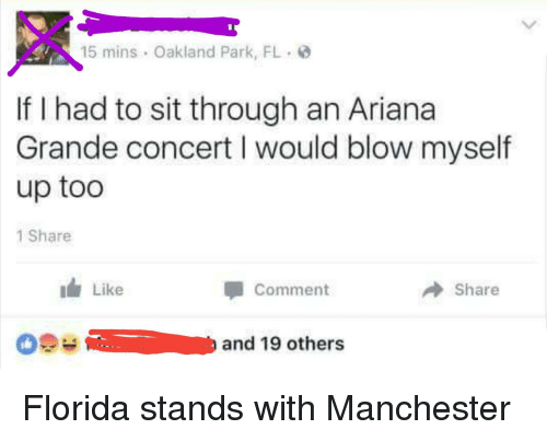 Ariana Grande, Florida, and Manchester: If I had to sit through an Ariana  Grande concert l would blow myself  up too  1 Share  Like  Comment  Share  and 19 others