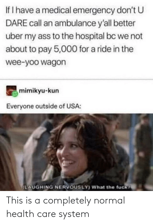 Uber, Wee, and Hospital: If I have a medical emergency don't U  DARE call an ambulance y'all better  uber my ass to the hospital bc we not  about to pay 5,000 for a ride in the  wee-yoo wagon  mimikyu-kun  Everyone outside of USA:  (LAUGHING NERVOUSLY) What the fuck? This is a completely normal health care system