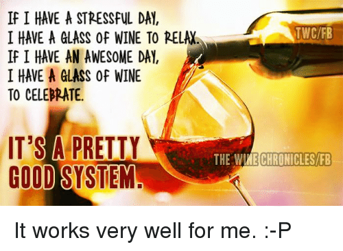Memes, Wine, and Work: If I HAVE A STRESSFUL DAY,  TWC/FB  I HAVE A GLASS Of WINE TO RELAX  If I HAVE AN AWES0ME DAY.  I HAVE A GLASS of WINE  TO CELEBRATE.  IT'S A PRETTY  THE WIME CHRONICLES/FB  GOOD SYSTEM It works very well for me.  :-P