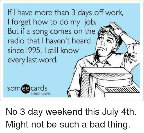 Bad, Radio, and Work: If I have more than 3 days off work,  I forget how to do my job.  But if a song comes on the  radio that I haven't heard /2  since l 995, I still know  every.last.word.  somee cards  ее  user card No 3 day weekend this July 4th. Might not be such a bad thing.