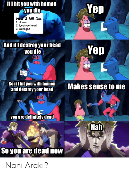 Definitely, Head, and How: If I hit you with hamon  you die  Yep  How 2 kill Dio:  1. Hamon  2. Destroy head  3. Sunlight  And if I destroy your head  you die  Yep  How 2 kitt Dio:  LHaman  2. Destray head  3.Suntight  So if I hit you with hamon  and destroy your head  Makes sense to me  TALLE  you are definitely dead  Nah  TOKYO MX  So you are dead now Nani Araki?