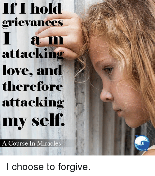 Love, Memes, and Miracles: If I hold  STievances  I  attacking  love, and  therefore  attacking  my self.  A Course In Miracles I choose to forgive.