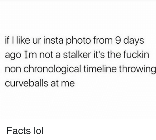 Facts, Funny, and Lol: if I like ur insta photo from 9 days  ago Im not a stalker it's the fuckin  non chronological timeline throwing  curveballs at me Facts lol