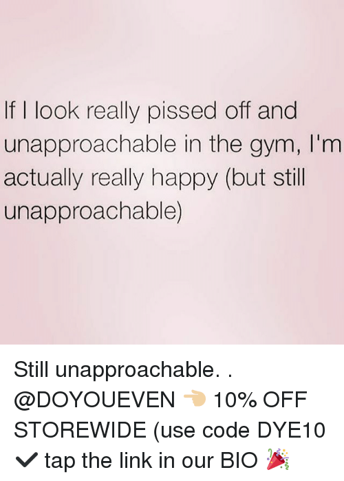 Gym, Happy, and Link: If I look really pissed off and  unapproachable in the gym, I'm  actually really happy (but still  unapproachable Still unapproachable. . @DOYOUEVEN 👈🏼 10% OFF STOREWIDE (use code DYE10 ✔️ tap the link in our BIO 🎉
