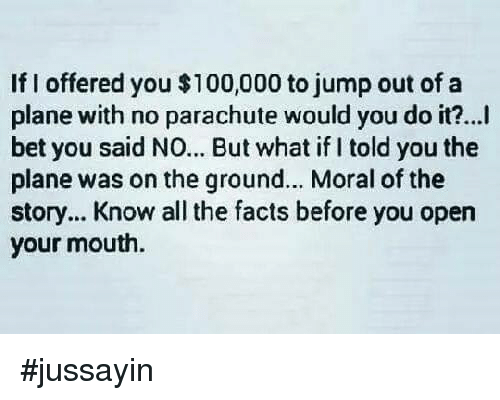 Anaconda, Dank, and Facts: If I offered you $100,000 to jump out of a  plane with no parachute would you do it?...  bet you said NO... But what if I told you the  plane was on the ground... Moral of the  story... Know all the facts before you open  your mouth. #jussayin