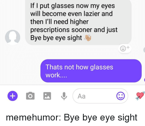 Tumblr, Work, and Blog: If I put glasses now my eyes  will become even lazier and  then l'll need higher  prescriptions sooner and just  Bye bye eye sight  Thats not how glasses  work.. memehumor:  Bye bye eye sight
