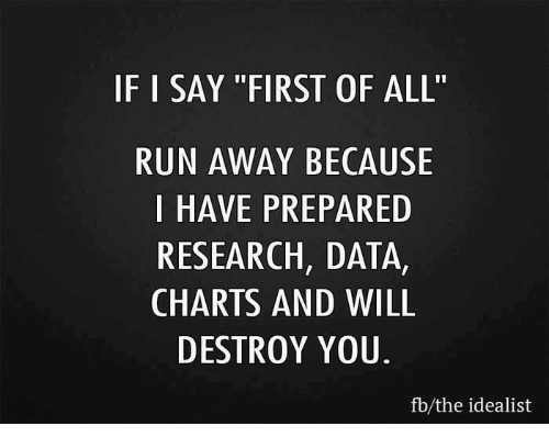 """Memes, 🤖, and Data: IF I SAY """"FIRST OF ALL'  RUN AWAY BECAUSE  I HAVE PREPARED  RESEARCH, DATA,  CHARTS AND WILL  DESTROY YOU.  fb the idealist"""