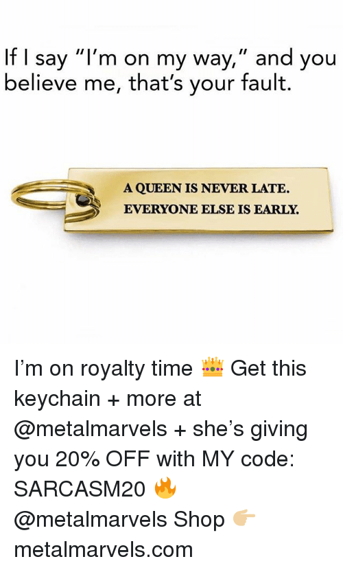 """Funny, Memes, and Queen: If I say """"l'm on my way,"""" and you  believe me, that's your fault.  A QUEEN IS NEVER LATE.  EVERYONE ELSE IS EARLY. I'm on royalty time 👑 Get this keychain + more at @metalmarvels + she's giving you 20% OFF with MY code: SARCASM20 🔥 @metalmarvels Shop 👉🏼 metalmarvels.com"""