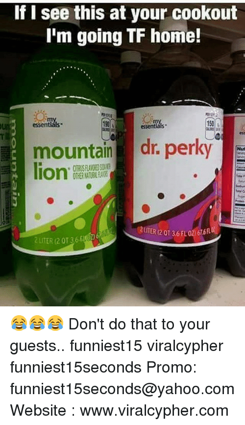 Funny, Home, and Lion: If I see this at your cookout  I'm going TF home!  :  0  essentials  190  150  essentials  mountain dr. perky  lion.  2UITER (2 0T 36 FLO2676  2 LITER (2 0136 😂😂😂 Don't do that to your guests.. funniest15 viralcypher funniest15seconds Promo: funniest15seconds@yahoo.com Website : www.viralcypher.com