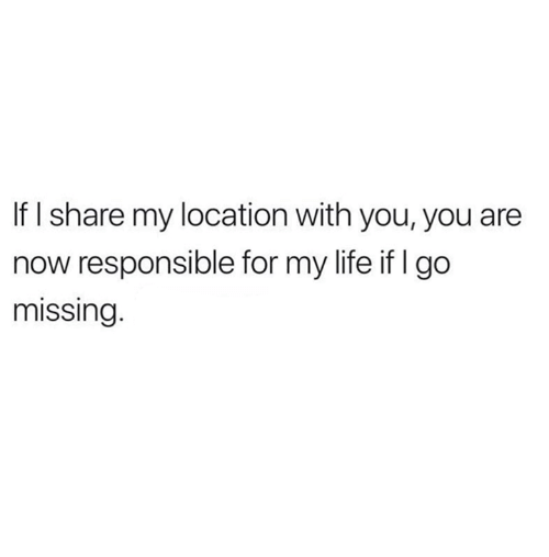 Life, Relationships, and You: If I share my location with you, you are  now responsible for my life if I go  missing.