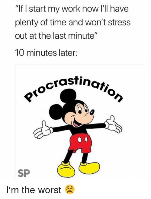 """The Worst, Work, and Time: """"If I start my work now I'll have  plenty of time and won't stress  out at the last minute""""  10 minutes later:  astinatio  SP I'm the worst 😫"""