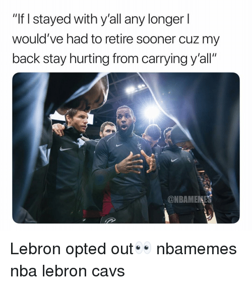 "Basketball, Cavs, and Nba: ""If I stayed with y'all any longer l  would've had to retire sooner cuz my  back stay hurting from carrying y'all""  @NBAMENE Lebron opted out👀 nbamemes nba lebron cavs"