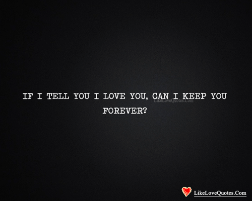 If I Tell You I Love You Can I Keep You Forever Likeloveouotescom