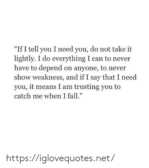 "Fall, Never, and Net: ""If I tell you I need you, do not take it  lightly. I do everything I can to never  have to depend on anyone, to never  show weakness, and if I say that I need  you, it means I am trusting you to  catch me when I fall."" https://iglovequotes.net/"