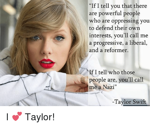 """Memes, Taylor Swift, and Progressive: """"If I tell you that there  are powerful people  who are oppressing you  to defend their own  interests, you'll call me  a progressive, a liberal  and a reformer.  If I tell who those  people are, you'll call  me a Nazi""""  -Taylor Swift I 💕 Taylor!"""