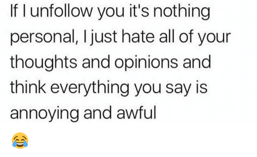 Dank, Annoying, and 🤖: If I unfollow you it's nothing  personal, I just hate all of your  thoughts and opinions and  think everything you say is  annoying and awful 😂