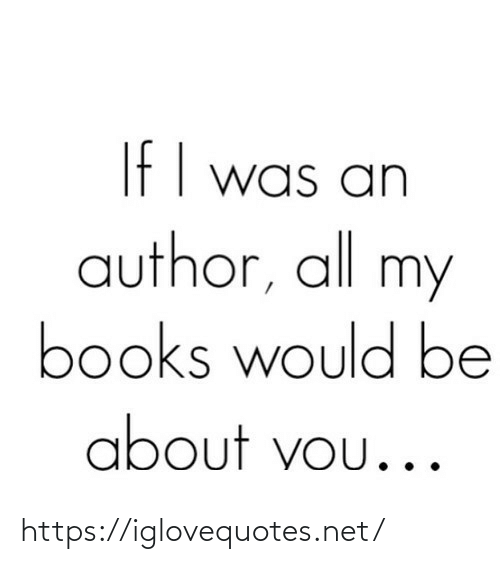 Books, Net, and All: If I was an  author, all my  books would be  about vou... https://iglovequotes.net/