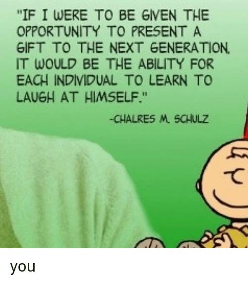 "Memes, Opportunity, and Ability: ""IF I WERE TO BE GIVEN THE  OPPORTUNITY TO PRESENT A  GIFT TO THE NEXT GENERATION.  IT WOULD BE THE ABILITY FOR  EACH INDIVIDUAL TO LEARN TO  LAUGH AT HIMSELF.""  -CHALRES M SCHULZ  て you"