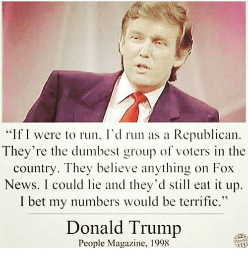 "Donald Trump, I Bet, and Memes: ""If I were to run, I'd run as a Republican  They're the dumbest group of voters in the  country. They believe anything on Fox  News. I could lie and they'd still eat it up.  I bet my numbers would be terrific.""  Donald Trump  People Magazine. 1998"