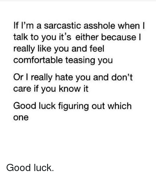 Comfortable, Gym, and Luck: If I'm a sarcastic asshole when I  talk to you it's either because  I  really like you and feel  comfortable teasing you  Or l really hate you and don't  care if you know it  Good luck figuring out which  One Good luck.