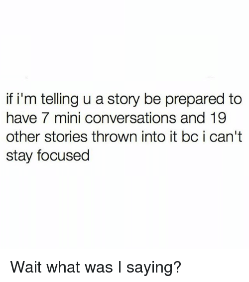 Girl Memes, Mini, and Story: if i'm telling u a story be prepared to  have 7 mini conversations and 19  other stories thrown into it bc i can't  stay focused Wait what was I saying?