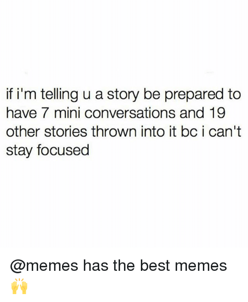Memes, Best, and 🤖: if i'm telling u a story be prepared to  have 7 mini conversations and 19  other stories thrown into it bc i can't  stay focused @memes has the best memes 🙌