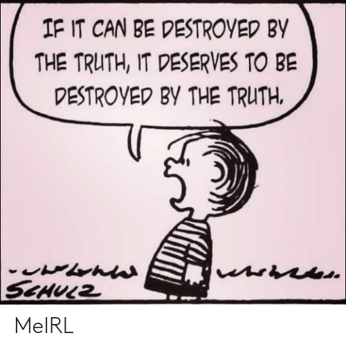 Truth, MeIRL, and Can: IF IT CAN BE DESTROYED BY  THE TRUTH, IT DESERVES TO BE  DESTROYED BY THE TRUTH  SCHULZ MeIRL