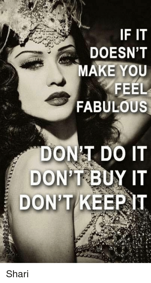 if it doesnt make you feel fabulous dont do it 5617366 if it doesn't make you feel fabulous dont do it dont buy it don't
