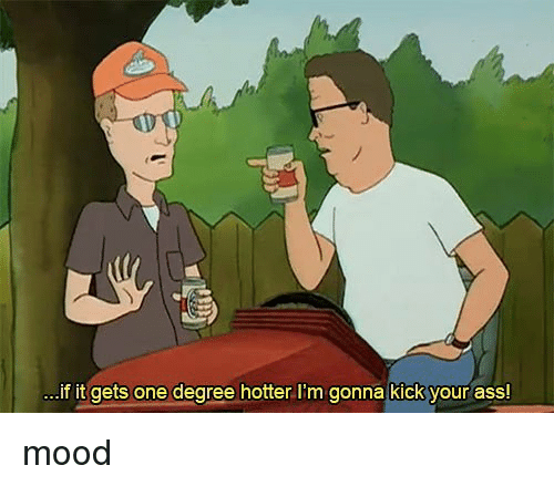 Ass, Mood, and Trendy: if it gets one degree hotter I'm gonna kick your ass! mood