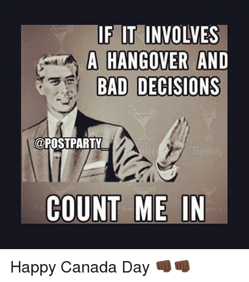 e2ed29d94c72f Bad, Drunk, and Hangover: IF IT INVOLVES A HANGOVER AND BAD DECISIONS @.  Happy Canada Day ...