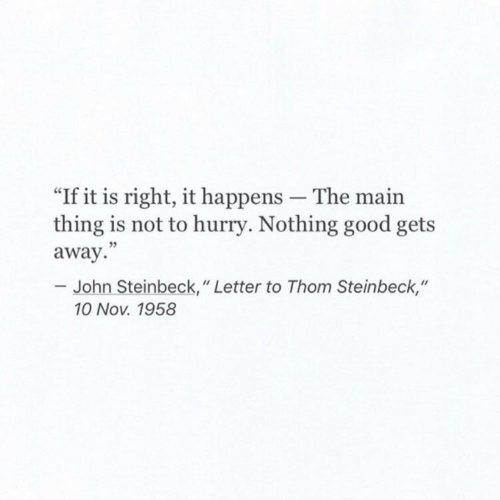 """Good, John Steinbeck, and Nov: """"If it is right, it happens The main  thing is not to hurry. Nothing good gets  away.""""  - John Steinbeck,"""" Letter to Thom Steinbeck,""""  10 Nov. 1958"""