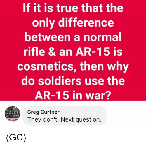 Memes, Soldiers, and True: If it is true that the  only difference  between a normal  rifle & an AR-15 is  cosmetics, then why  do soldiers use the  AR-15 in war?  Greg Curtner  They don't. Next question. (GC)