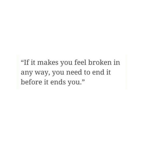 "You, Feel, and End: ""If it makes you feel broken in  any way, you need to end it  before it ends you.""  05"